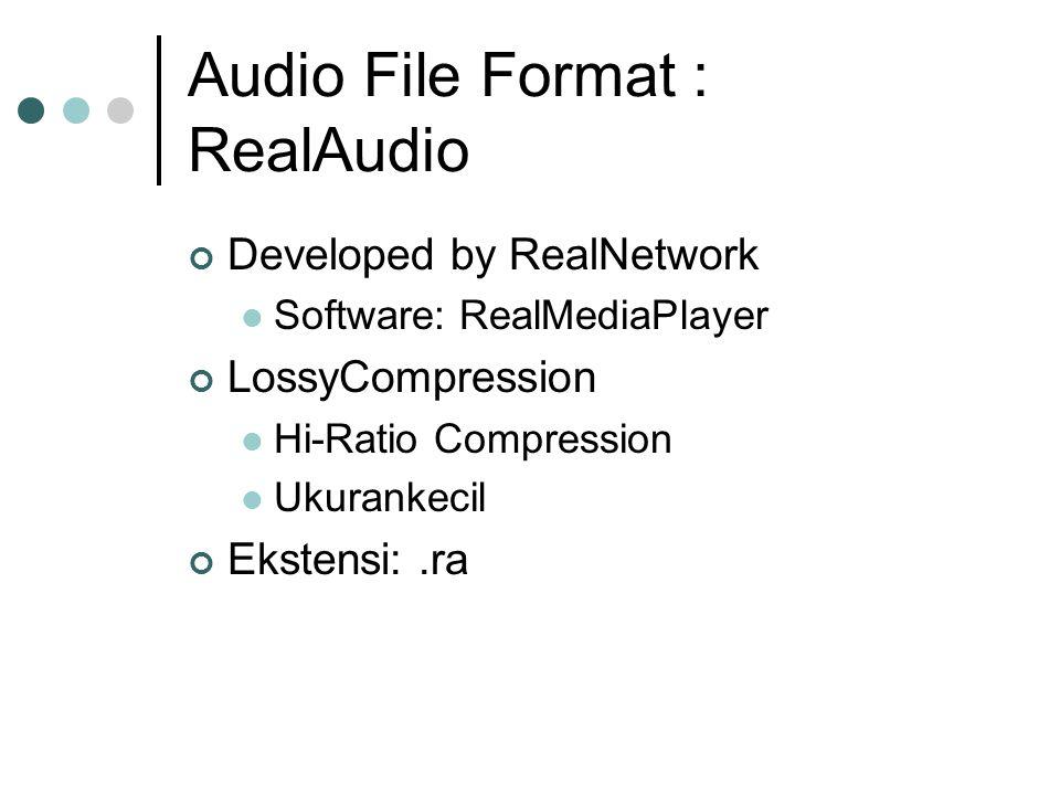 Audio File Format : RealAudio Developed by RealNetwork Software: RealMediaPlayer LossyCompression Hi-Ratio Compression Ukurankecil Ekstensi:.ra