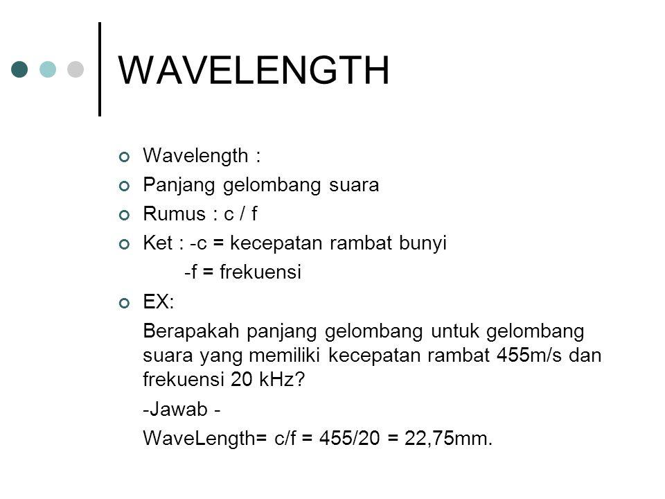 WAVELENGTH Wavelength : Panjang gelombang suara Rumus : c / f Ket : -c = kecepatan rambat bunyi -f = frekuensi EX: Berapakah panjang gelombang untuk gelombang suara yang memiliki kecepatan rambat 455m/s dan frekuensi 20 kHz.