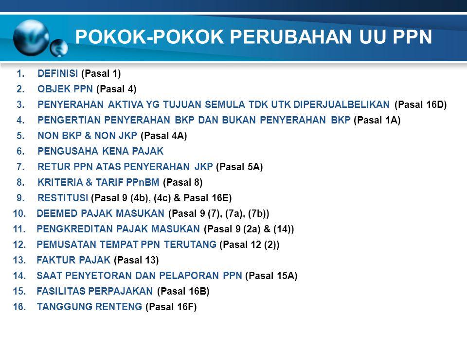 POKOK-POKOK PERUBAHAN UU PPN 6.PENGUSAHA KENA PAJAK 7.RETUR PPN ATAS PENYERAHAN JKP (Pasal 5A) 8.KRITERIA & TARIF PPnBM (Pasal 8) 9.RESTITUSI (Pasal 9 (4b), (4c) & Pasal 16E) 13.FAKTUR PAJAK (Pasal 13) 10.DEEMED PAJAK MASUKAN (Pasal 9 (7), (7a), (7b)) 15.FASILITAS PERPAJAKAN (Pasal 16B) 16.TANGGUNG RENTENG (Pasal 16F) 12.PEMUSATAN TEMPAT PPN TERUTANG (Pasal 12 (2)) 4.PENGERTIAN PENYERAHAN BKP DAN BUKAN PENYERAHAN BKP (Pasal 1A) 2.OBJEK PPN (Pasal 4) 11.PENGKREDITAN PAJAK MASUKAN (Pasal 9 (2a) & (14)) 14.SAAT PENYETORAN DAN PELAPORAN PPN (Pasal 15A) 1.DEFINISI (Pasal 1) 5.NON BKP & NON JKP (Pasal 4A) 3.PENYERAHAN AKTIVA YG TUJUAN SEMULA TDK UTK DIPERJUALBELIKAN (Pasal 16D)