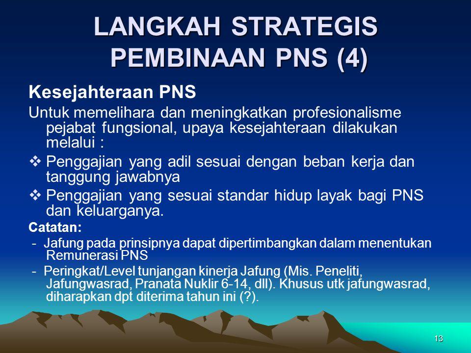 13 LANGKAH STRATEGIS PEMBINAAN PNS (4) Kesejahteraan PNS Untuk memelihara dan meningkatkan profesionalisme pejabat fungsional, upaya kesejahteraan dil