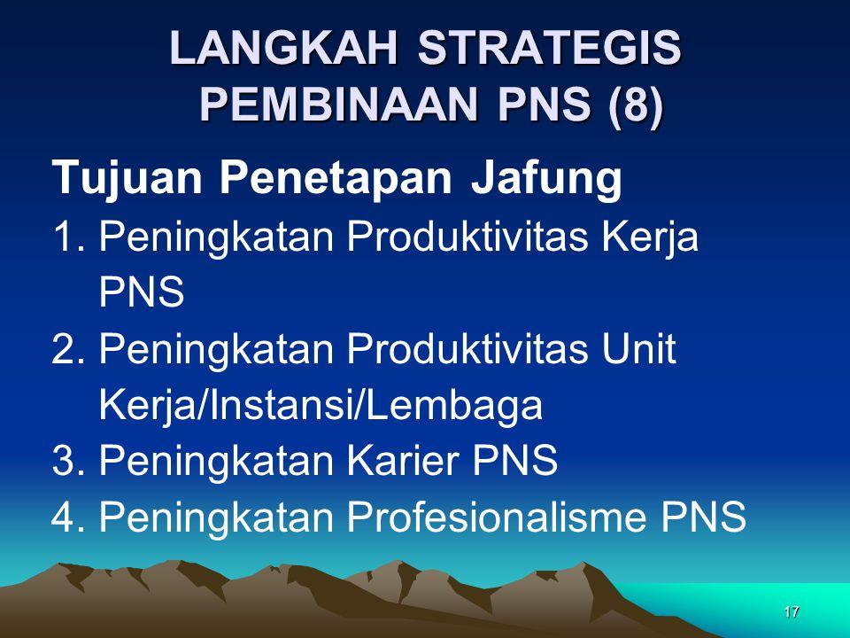 17 LANGKAH STRATEGIS PEMBINAAN PNS (8) Tujuan Penetapan Jafung 1. Peningkatan Produktivitas Kerja PNS 2. Peningkatan Produktivitas Unit Kerja/Instansi