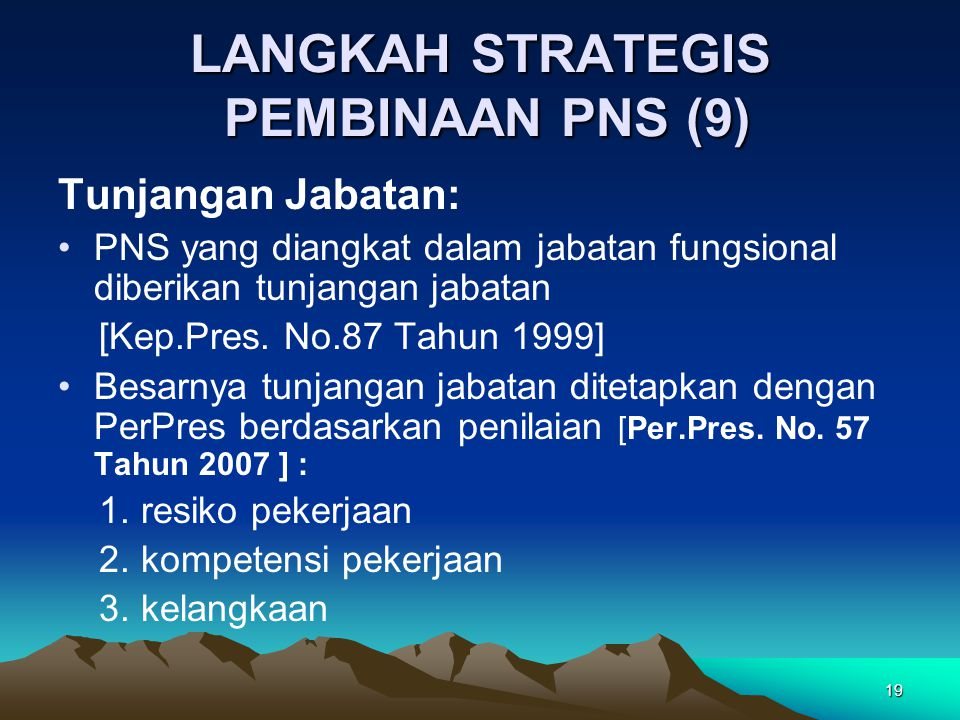 19 LANGKAH STRATEGIS PEMBINAAN PNS (9) Tunjangan Jabatan: PNS yang diangkat dalam jabatan fungsional diberikan tunjangan jabatan [Kep.Pres. No.87 Tahu