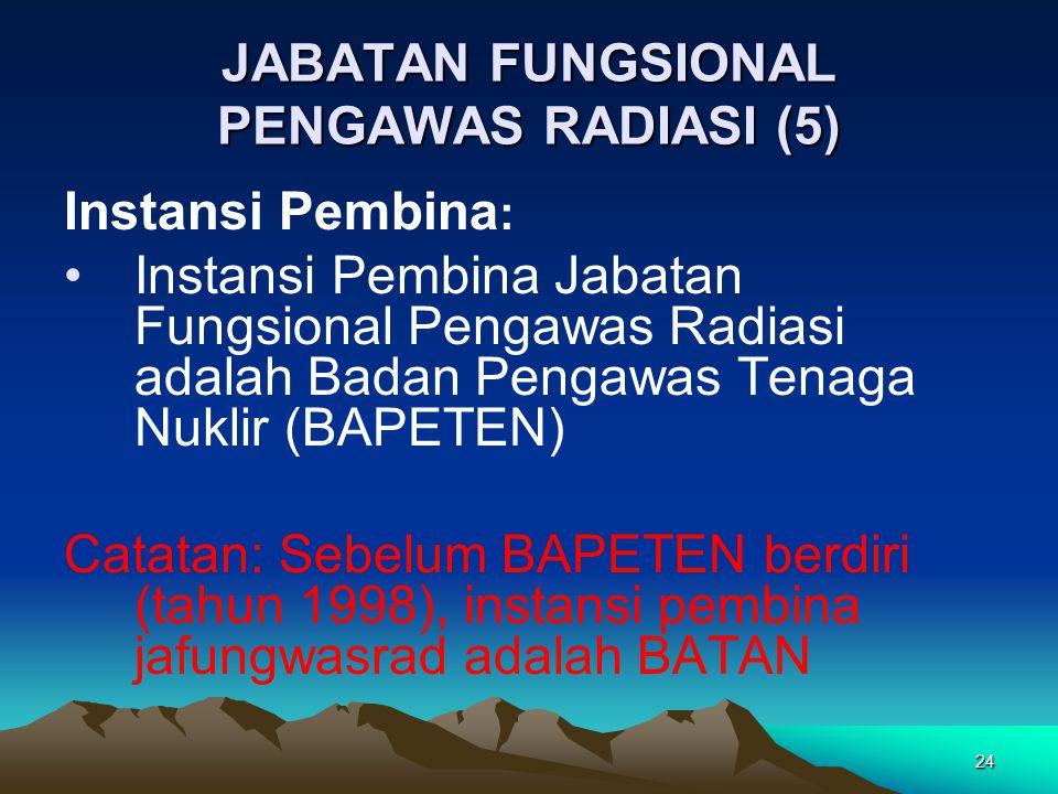 JABATAN FUNGSIONAL PENGAWAS RADIASI (5) Instansi Pembina : Instansi Pembina Jabatan Fungsional Pengawas Radiasi adalah Badan Pengawas Tenaga Nuklir (BAPETEN) Catatan: Sebelum BAPETEN berdiri (tahun 1998), instansi pembina jafungwasrad adalah BATAN 24