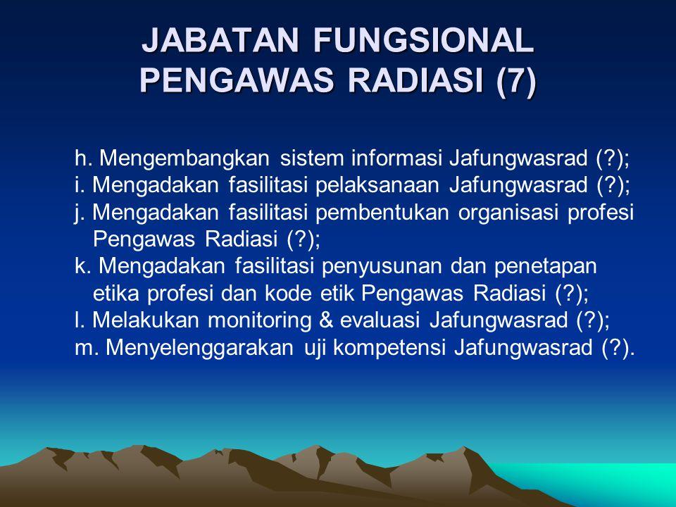 JABATAN FUNGSIONAL PENGAWAS RADIASI (7) h. Mengembangkan sistem informasi Jafungwasrad (?); i. Mengadakan fasilitasi pelaksanaan Jafungwasrad (?); j.