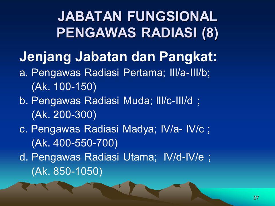 27 JABATAN FUNGSIONAL PENGAWAS RADIASI (8) Jenjang Jabatan dan Pangkat: a. Pengawas Radiasi Pertama; III/a-III/b; (Ak. 100-150) b. Pengawas Radiasi Mu