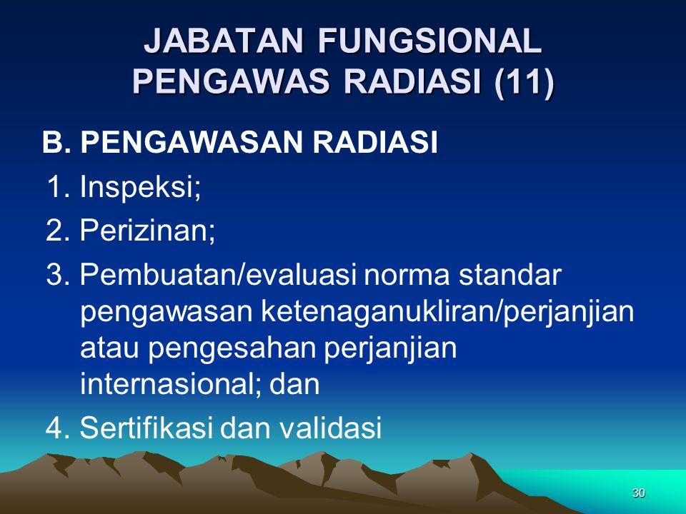 JABATAN FUNGSIONAL PENGAWAS RADIASI (11) B. PENGAWASAN RADIASI 1. Inspeksi; 2. Perizinan; 3. Pembuatan/evaluasi norma standar pengawasan ketenaganukli