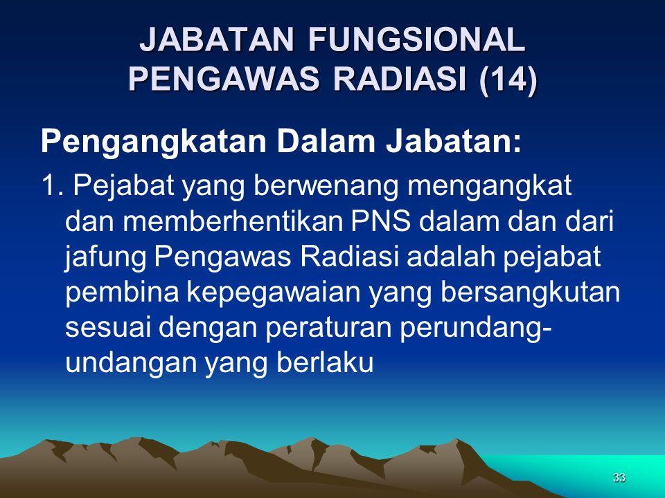 33 JABATAN FUNGSIONAL PENGAWAS RADIASI (14) Pengangkatan Dalam Jabatan: 1. Pejabat yang berwenang mengangkat dan memberhentikan PNS dalam dan dari jaf