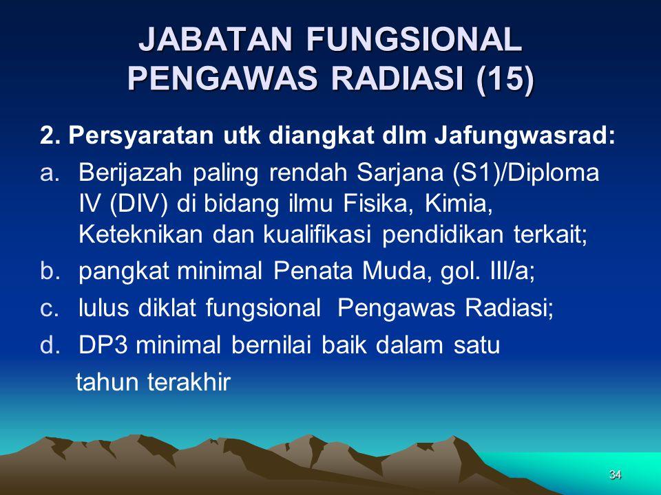 34 JABATAN FUNGSIONAL PENGAWAS RADIASI (15) 2. Persyaratan utk diangkat dlm Jafungwasrad: a.Berijazah paling rendah Sarjana (S1)/Diploma IV (DIV) di b