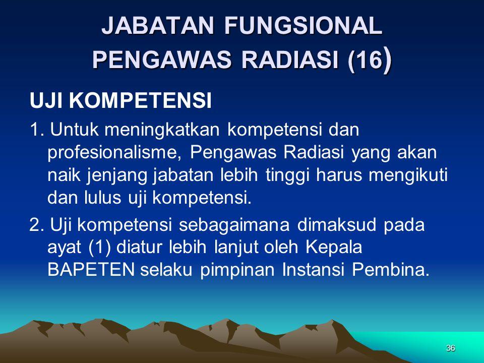 JABATAN FUNGSIONAL PENGAWAS RADIASI (16 ) UJI KOMPETENSI 1. Untuk meningkatkan kompetensi dan profesionalisme, Pengawas Radiasi yang akan naik jenjang