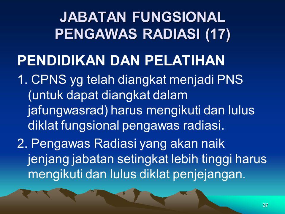 JABATAN FUNGSIONAL PENGAWAS RADIASI (17) PENDIDIKAN DAN PELATIHAN 1. CPNS yg telah diangkat menjadi PNS (untuk dapat diangkat dalam jafungwasrad) haru