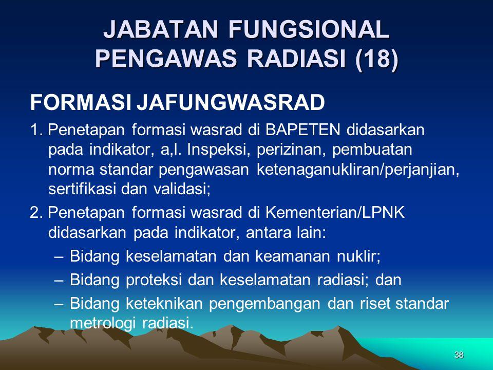 JABATAN FUNGSIONAL PENGAWAS RADIASI (18) FORMASI JAFUNGWASRAD 1. Penetapan formasi wasrad di BAPETEN didasarkan pada indikator, a,l. Inspeksi, perizin