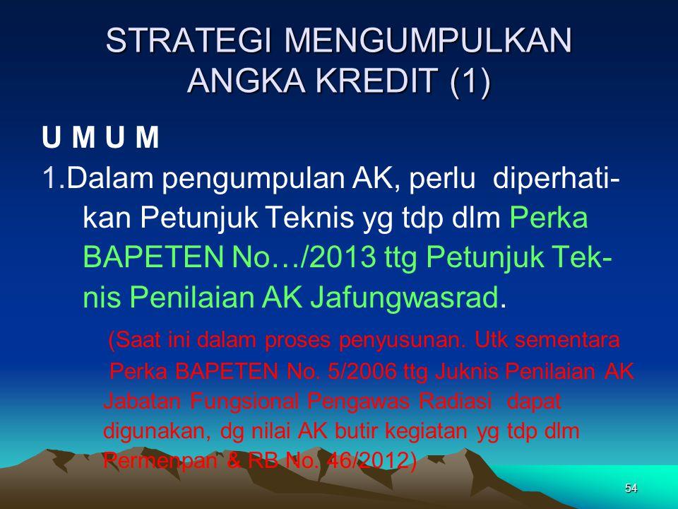 54 STRATEGI MENGUMPULKAN ANGKA KREDIT (1) U M 1.Dalam pengumpulan AK, perlu diperhati- kan Petunjuk Teknis yg tdp dlm Perka BAPETEN No…/2013 ttg Petun