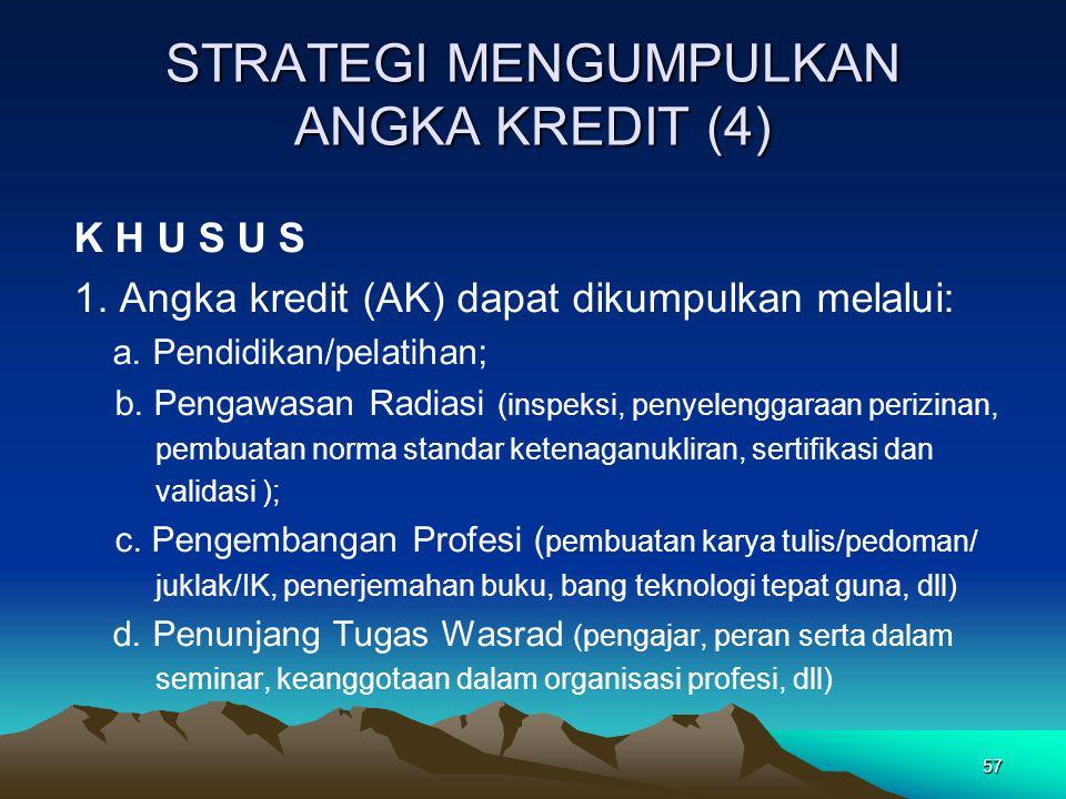 57 STRATEGI MENGUMPULKAN ANGKA KREDIT (4) K H U S U S 1. Angka kredit (AK) dapat dikumpulkan melalui: a. Pendidikan/pelatihan; b. Pengawasan Radiasi (