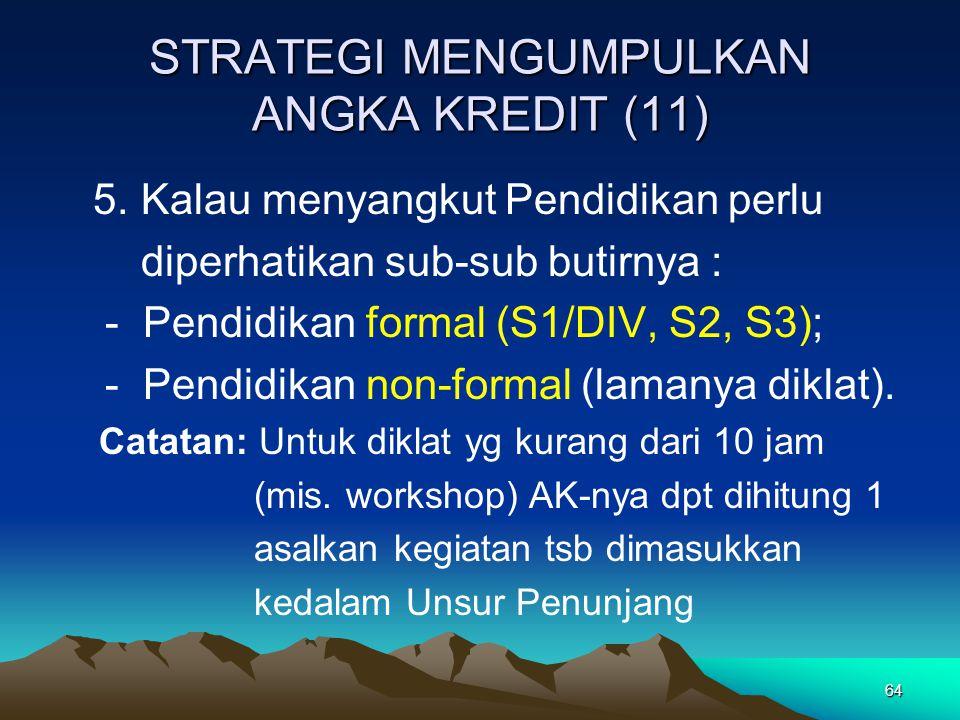 64 STRATEGI MENGUMPULKAN ANGKA KREDIT (11) 5. Kalau menyangkut Pendidikan perlu diperhatikan sub-sub butirnya : - Pendidikan formal (S1/DIV, S2, S3);