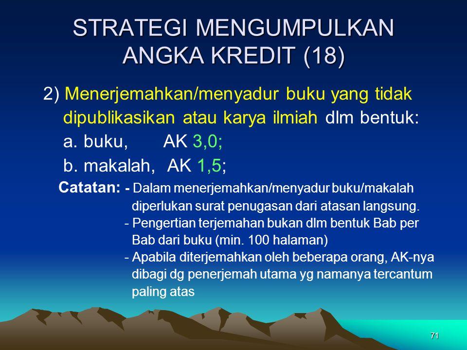 71 STRATEGI MENGUMPULKAN ANGKA KREDIT (18) 2) Menerjemahkan/menyadur buku yang tidak dipublikasikan atau karya ilmiah dlm bentuk: a. buku, AK 3,0; b.