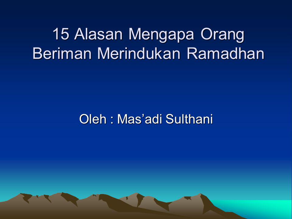 15 Alasan Mengapa Orang Beriman Merindukan Ramadhan Oleh : Mas'adi Sulthani