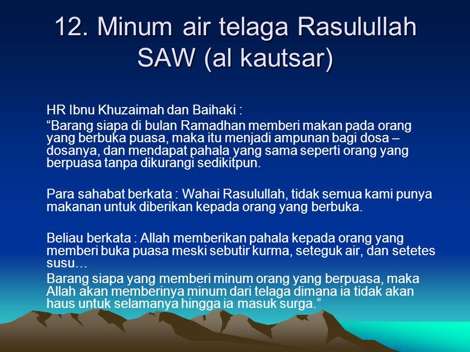 "12. Minum air telaga Rasulullah SAW (al kautsar) HR Ibnu Khuzaimah dan Baihaki : ""Barang siapa di bulan Ramadhan memberi makan pada orang yang berbuka"
