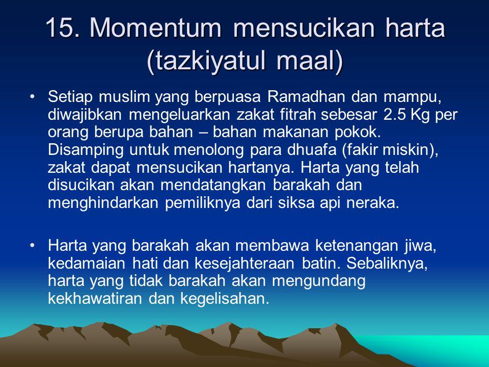 15. Momentum mensucikan harta (tazkiyatul maal) Setiap muslim yang berpuasa Ramadhan dan mampu, diwajibkan mengeluarkan zakat fitrah sebesar 2.5 Kg pe