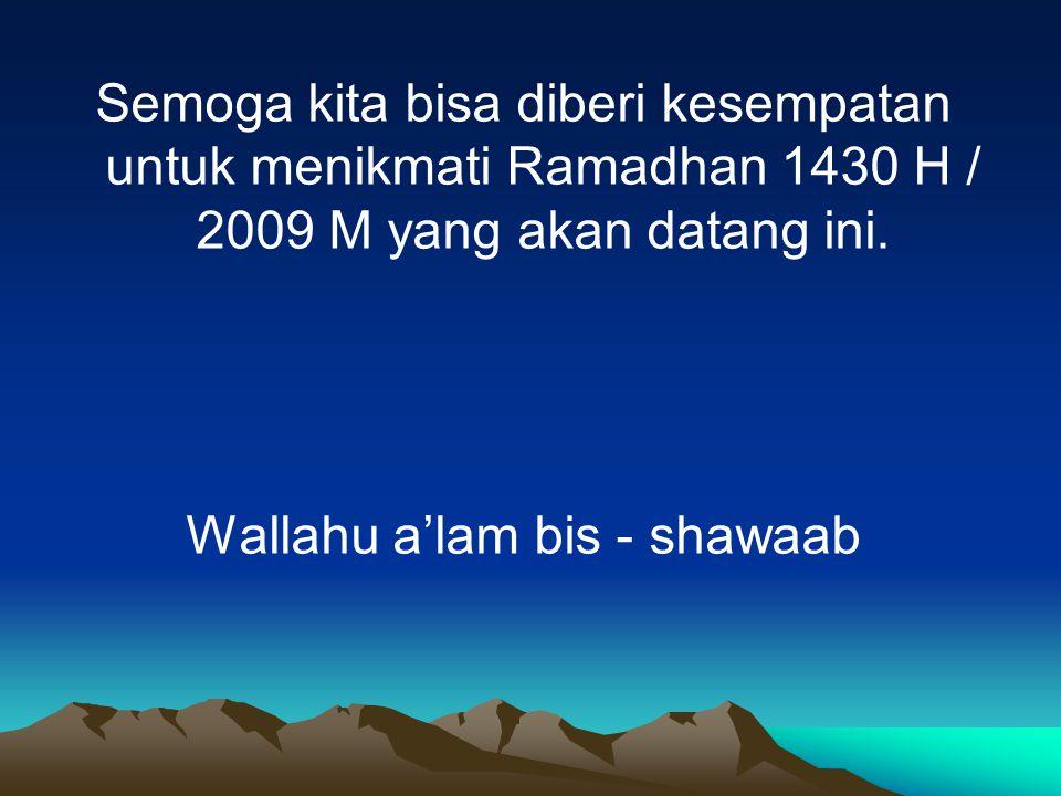 Semoga kita bisa diberi kesempatan untuk menikmati Ramadhan 1430 H / 2009 M yang akan datang ini. Wallahu a'lam bis - shawaab