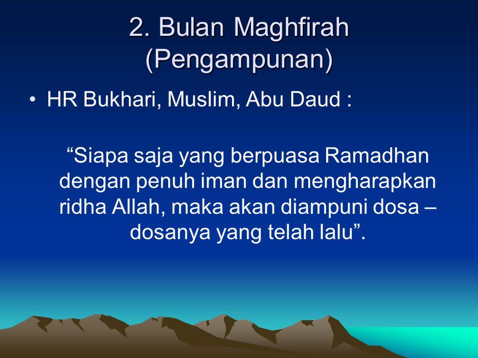 """2. Bulan Maghfirah (Pengampunan) HR Bukhari, Muslim, Abu Daud : """"Siapa saja yang berpuasa Ramadhan dengan penuh iman dan mengharapkan ridha Allah, mak"""