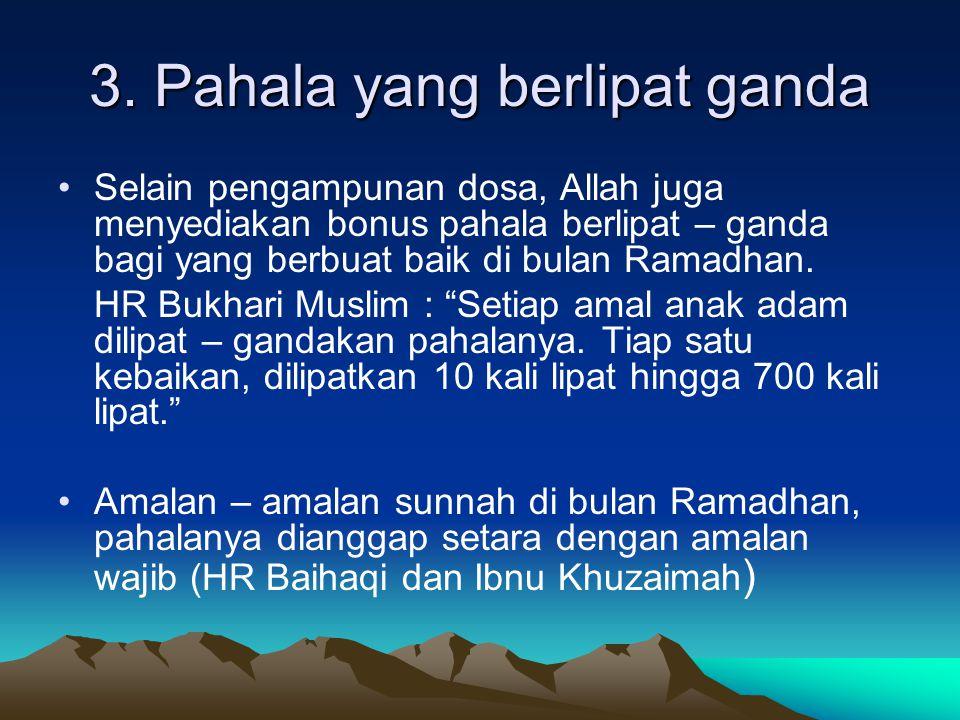 3. Pahala yang berlipat ganda Selain pengampunan dosa, Allah juga menyediakan bonus pahala berlipat – ganda bagi yang berbuat baik di bulan Ramadhan.