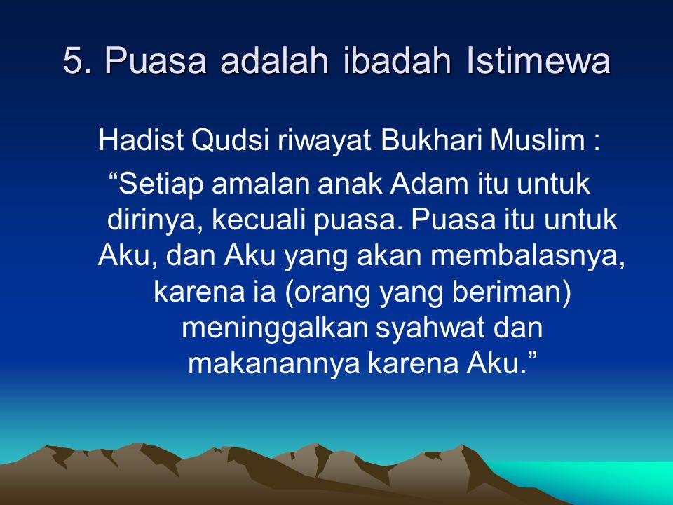"""5. Puasa adalah ibadah Istimewa Hadist Qudsi riwayat Bukhari Muslim : """"Setiap amalan anak Adam itu untuk dirinya, kecuali puasa. Puasa itu untuk Aku,"""