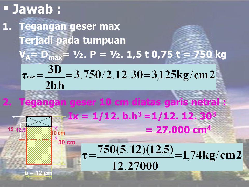  Jawab : 1.Tegangan geser max Terjadi pada tumpuan V A = D max = ½. P = ½. 1,5 t 0,75 t = 750 kg 2.Tegangan geser 10 cm diatas garis netral : Ix = 1/