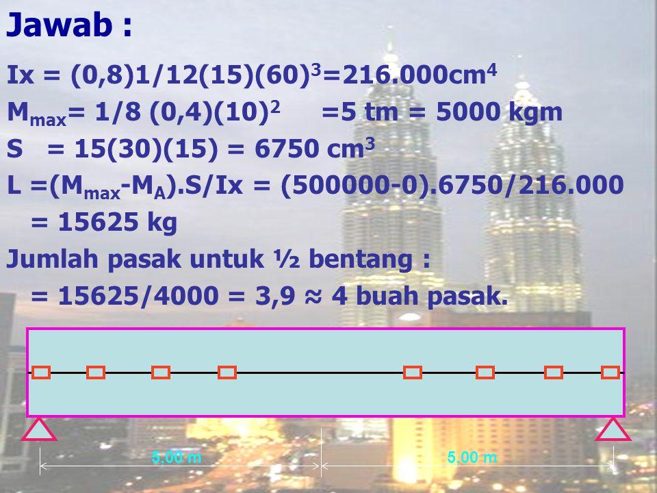 Jawab : Ix = (0,8)1/12(15)(60) 3 =216.000cm 4 M max = 1/8 (0,4)(10) 2 =5 tm = 5000 kgm S = 15(30)(15) = 6750 cm 3 L =(M max -M A ).S/Ix = (500000-0).6