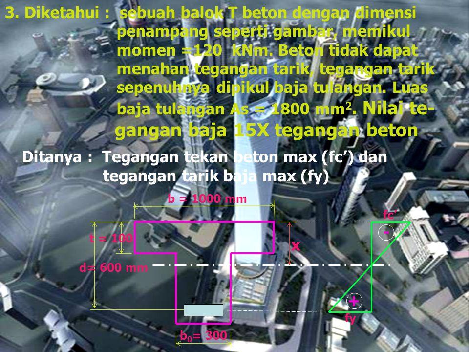 3. Diketahui : sebuah balok T beton dengan dimensi penampang seperti gambar, memikul momen =120 kNm. Beton tidak dapat menahan tegangan tarik, teganga