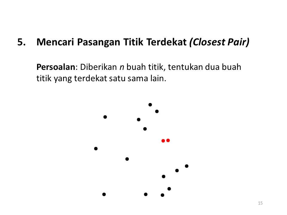 15 5.Mencari Pasangan Titik Terdekat (Closest Pair) Persoalan: Diberikan n buah titik, tentukan dua buah titik yang terdekat satu sama lain.