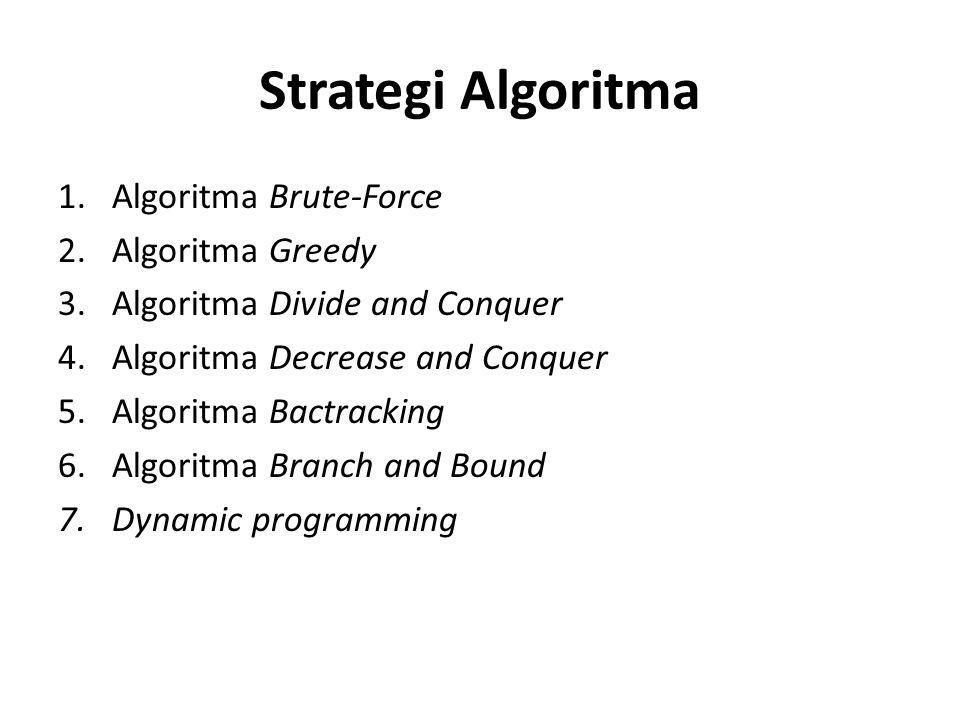 Strategi Algoritma 1.Algoritma Brute-Force 2.Algoritma Greedy 3.Algoritma Divide and Conquer 4.Algoritma Decrease and Conquer 5.Algoritma Bactracking