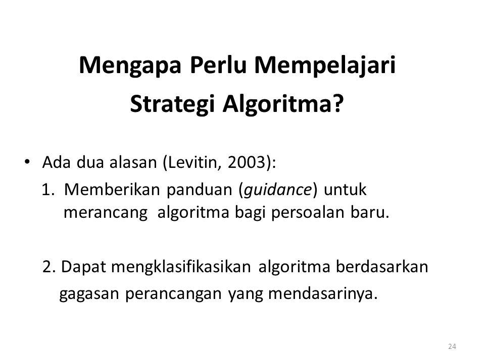 24 Mengapa Perlu Mempelajari Strategi Algoritma? Ada dua alasan (Levitin, 2003): 1. Memberikan panduan (guidance) untuk merancang algoritma bagi perso