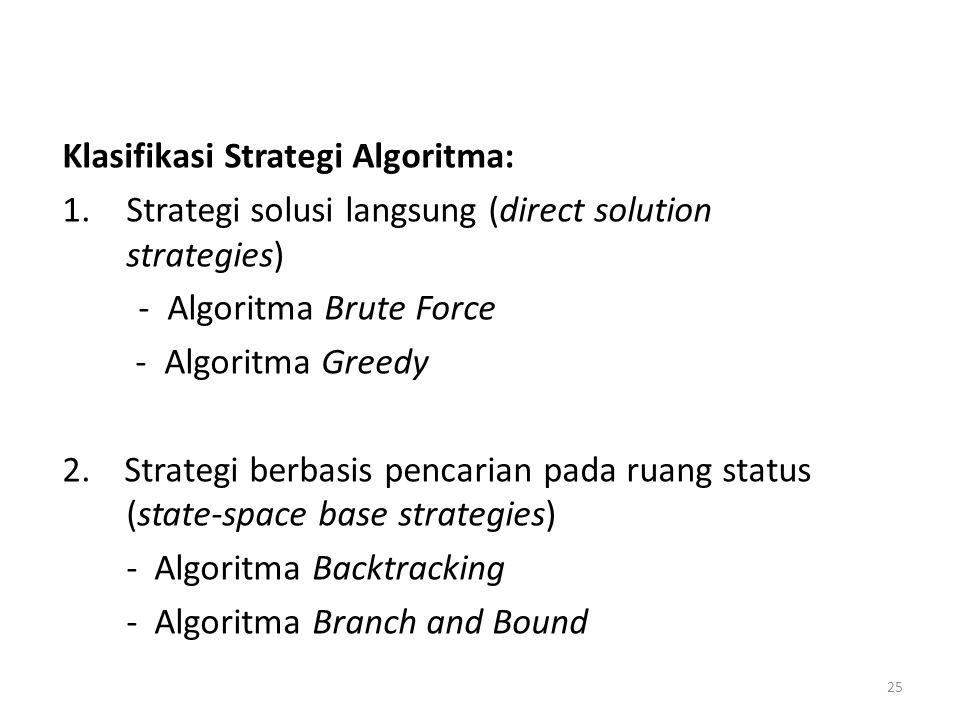25 Klasifikasi Strategi Algoritma: 1.Strategi solusi langsung (direct solution strategies) - Algoritma Brute Force - Algoritma Greedy 2. Strategi berb
