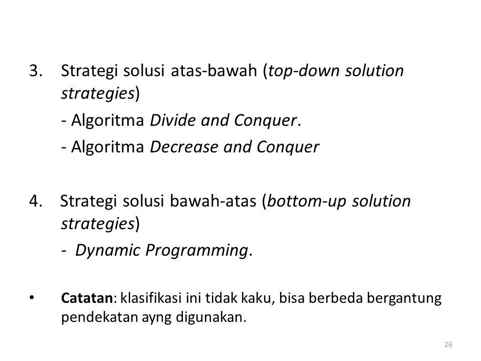 26 3.Strategi solusi atas-bawah (top-down solution strategies) - Algoritma Divide and Conquer. - Algoritma Decrease and Conquer 4. Strategi solusi baw