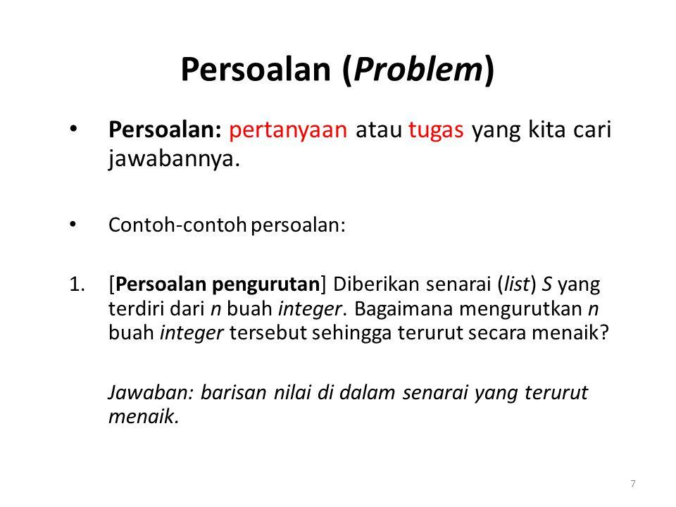 7 Persoalan (Problem) Persoalan: pertanyaan atau tugas yang kita cari jawabannya. Contoh-contoh persoalan: 1.[Persoalan pengurutan] Diberikan senarai
