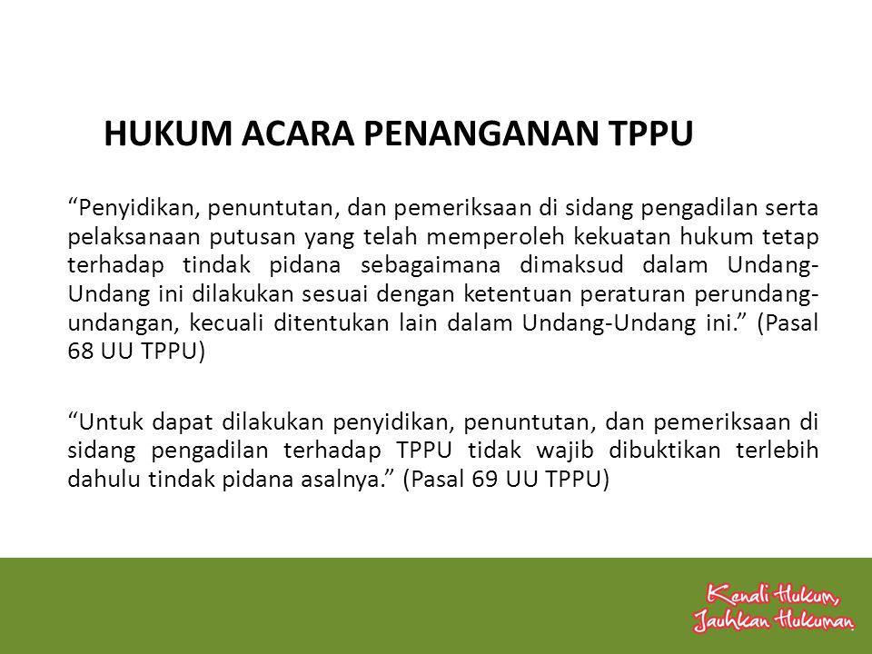 Penyidikan, penuntutan, dan pemeriksaan di sidang pengadilan serta pelaksanaan putusan yang telah memperoleh kekuatan hukum tetap terhadap tindak pidana sebagaimana dimaksud dalam Undang- Undang ini dilakukan sesuai dengan ketentuan peraturan perundang- undangan, kecuali ditentukan lain dalam Undang-Undang ini. (Pasal 68 UU TPPU) Untuk dapat dilakukan penyidikan, penuntutan, dan pemeriksaan di sidang pengadilan terhadap TPPU tidak wajib dibuktikan terlebih dahulu tindak pidana asalnya. (Pasal 69 UU TPPU) HUKUM ACARA PENANGANAN TPPU