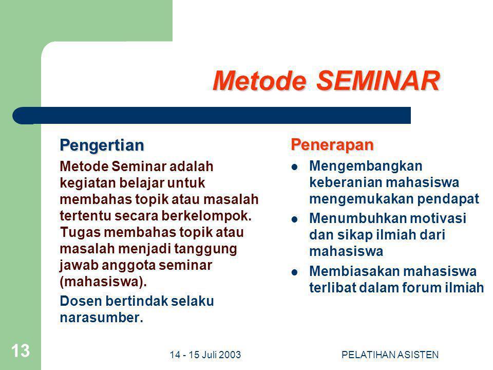 14 - 15 Juli 2003PELATIHAN ASISTEN 13 Metode SEMINAR Pengertian Metode Seminar adalah kegiatan belajar untuk membahas topik atau masalah tertentu seca
