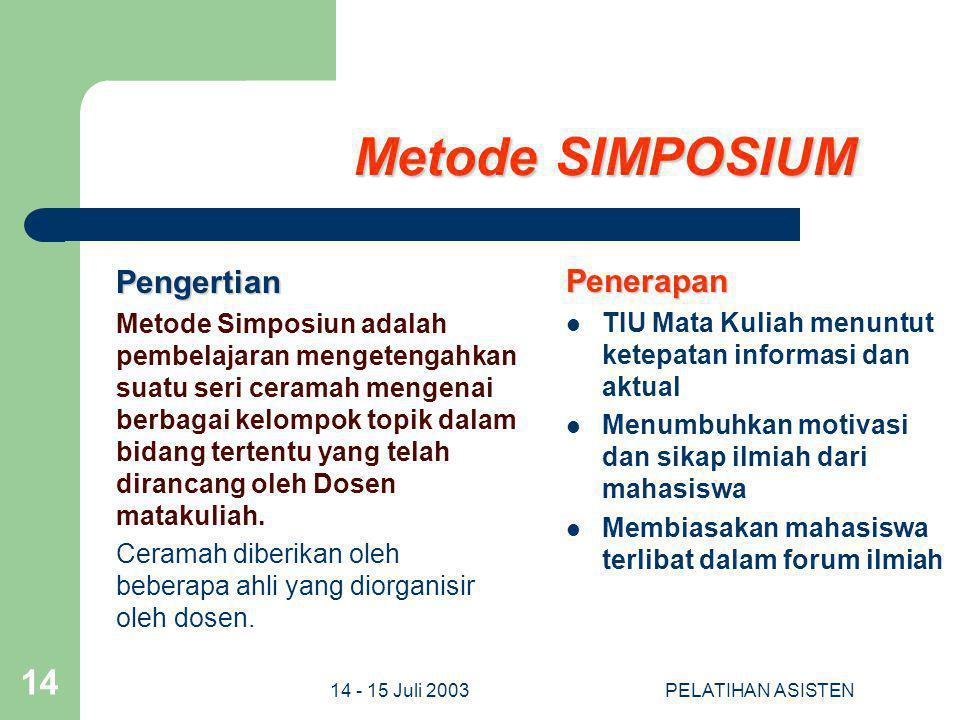 14 - 15 Juli 2003PELATIHAN ASISTEN 14 Metode SIMPOSIUM Pengertian Metode Simposiun adalah pembelajaran mengetengahkan suatu seri ceramah mengenai berb