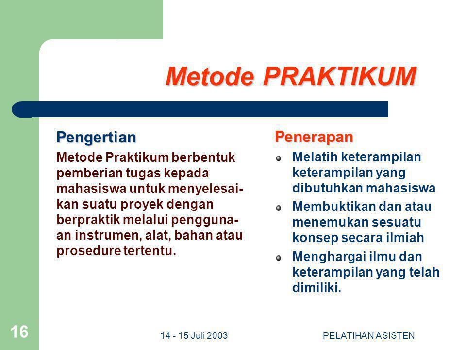 14 - 15 Juli 2003PELATIHAN ASISTEN 16 Metode PRAKTIKUM Pengertian Metode Praktikum berbentuk pemberian tugas kepada mahasiswa untuk menyelesai- kan su