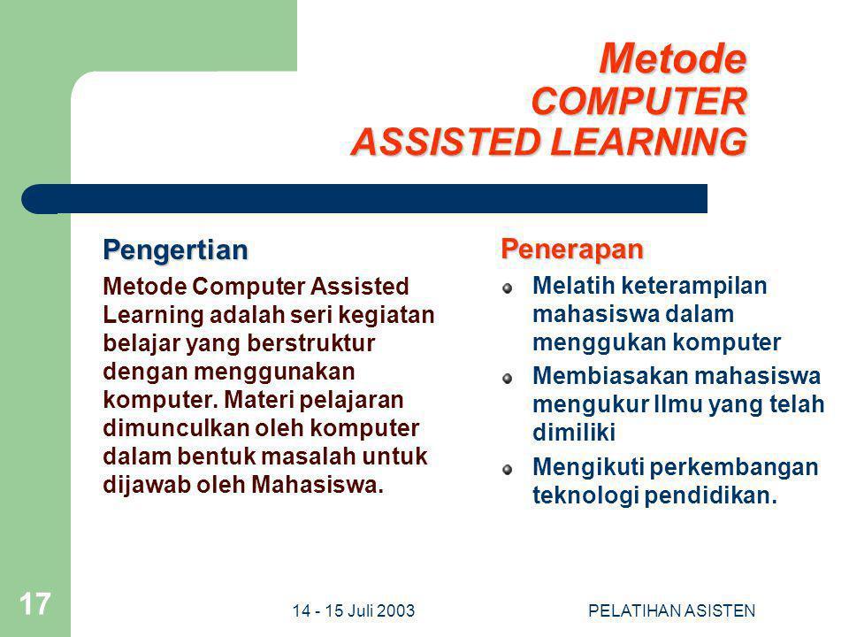 14 - 15 Juli 2003PELATIHAN ASISTEN 17 Metode COMPUTER ASSISTED LEARNING Pengertian Metode Computer Assisted Learning adalah seri kegiatan belajar yang