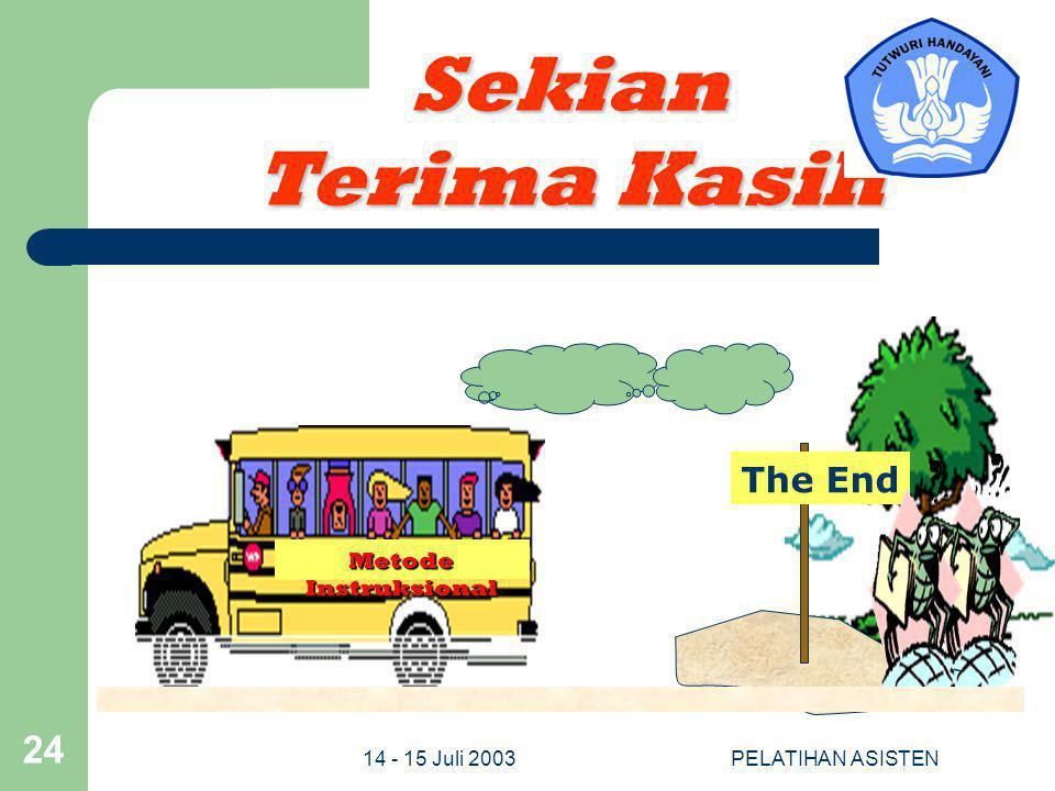 14 - 15 Juli 2003PELATIHAN ASISTEN 24 Sekian Terima Kasih Metode Instruksional The End