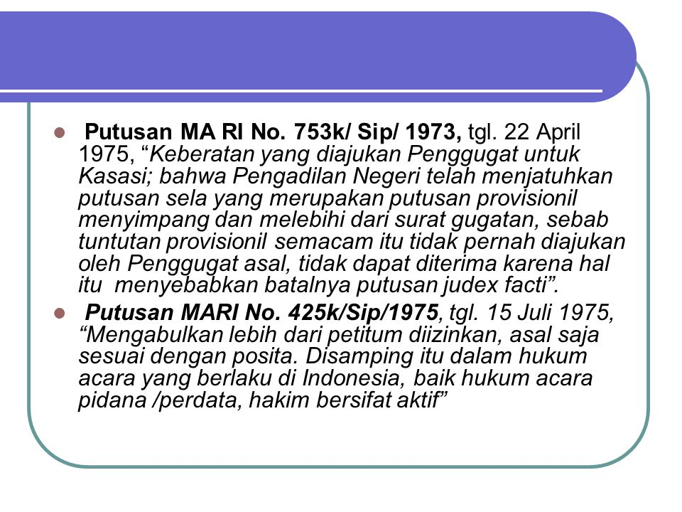 "Putusan MA RI No. 753k/ Sip/ 1973, tgl. 22 April 1975, ""Keberatan yang diajukan Penggugat untuk Kasasi; bahwa Pengadilan Negeri telah menjatuhkan putu"
