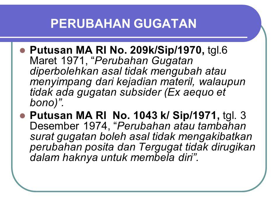 """PERUBAHAN GUGATAN Putusan MA RI No. 209k/Sip/1970, tgl.6 Maret 1971, """"Perubahan Gugatan diperbolehkan asal tidak mengubah atau menyimpang dari kejadia"""