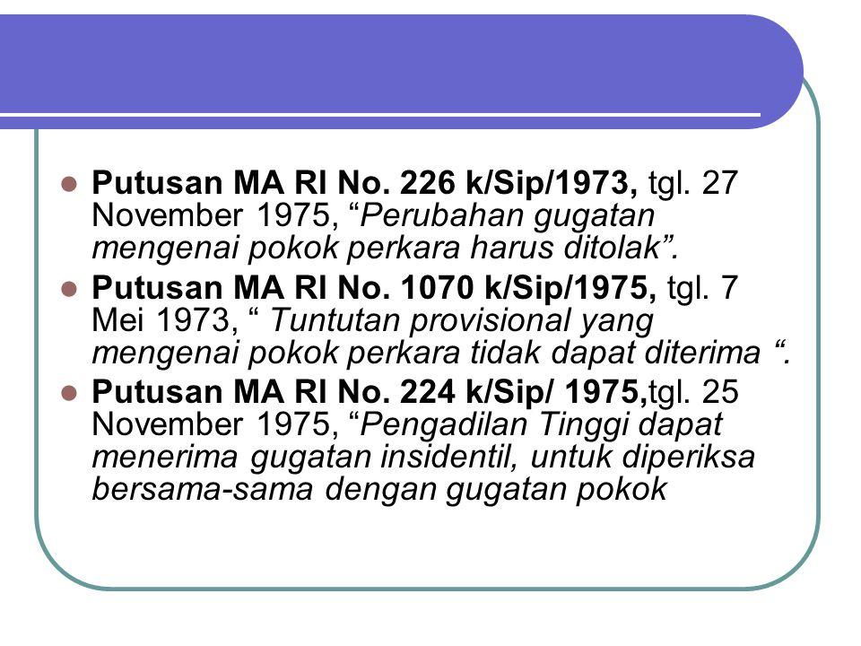 """Putusan MA RI No. 226 k/Sip/1973, tgl. 27 November 1975, """"Perubahan gugatan mengenai pokok perkara harus ditolak"""". Putusan MA RI No. 1070 k/Sip/1975,"""