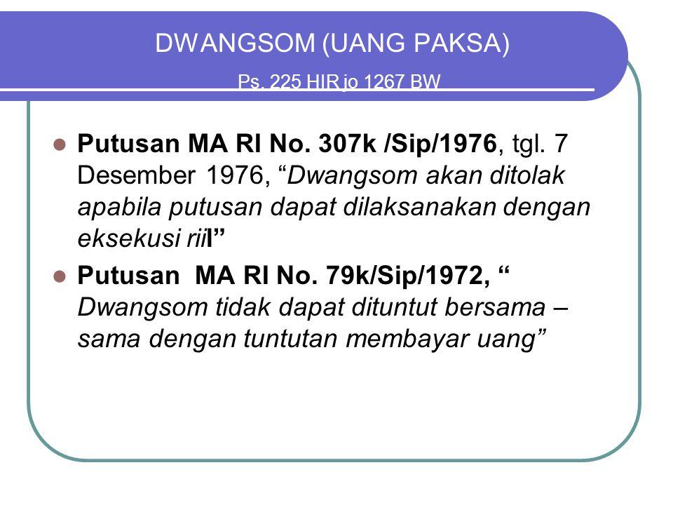 """DWANGSOM (UANG PAKSA) Ps. 225 HIR jo 1267 BW Putusan MA RI No. 307k /Sip/1976, tgl. 7 Desember 1976, """"Dwangsom akan ditolak apabila putusan dapat dila"""