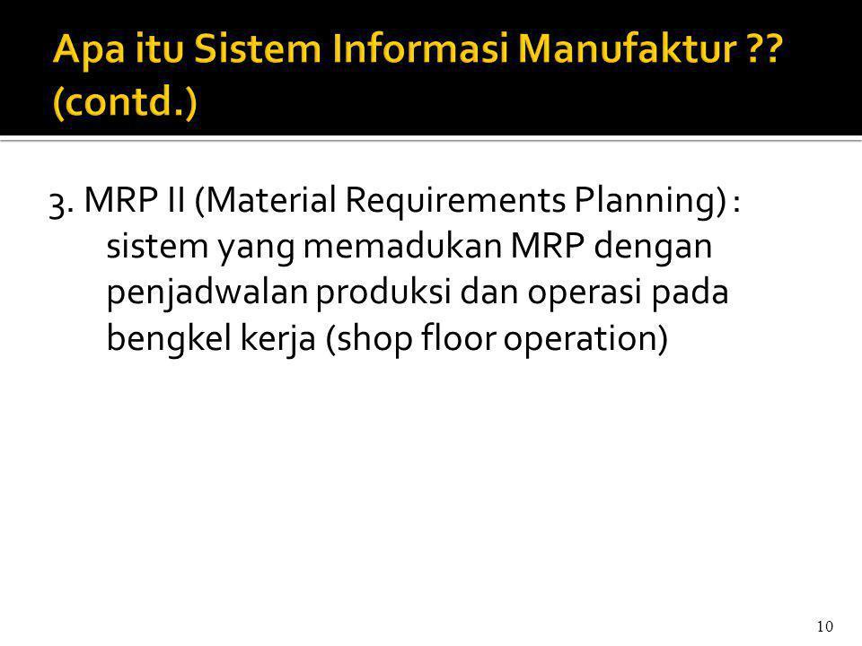 3. MRP II (Material Requirements Planning) : sistem yang memadukan MRP dengan penjadwalan produksi dan operasi pada bengkel kerja (shop floor operatio