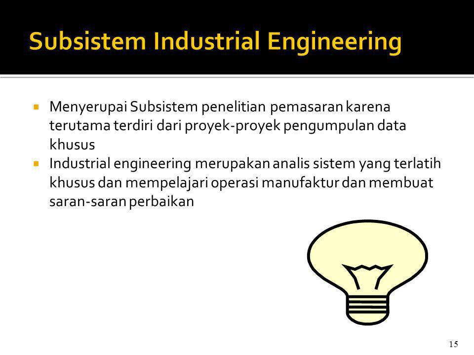  Menyerupai Subsistem penelitian pemasaran karena terutama terdiri dari proyek-proyek pengumpulan data khusus  Industrial engineering merupakan analis sistem yang terlatih khusus dan mempelajari operasi manufaktur dan membuat saran-saran perbaikan 15