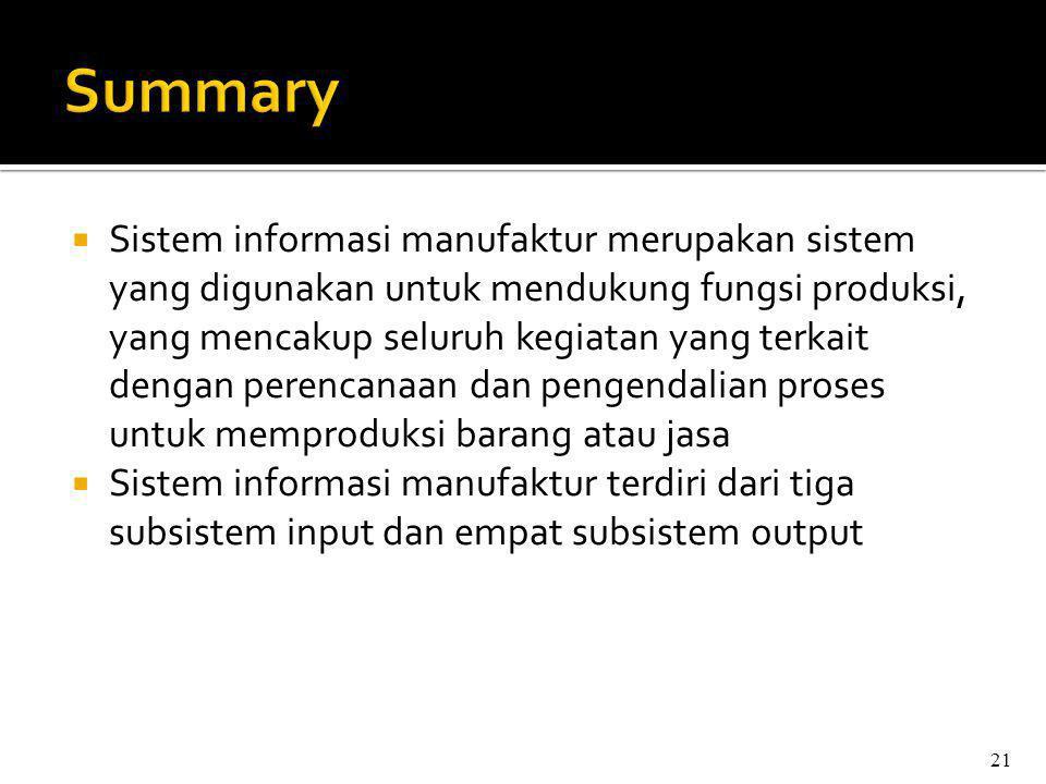  Sistem informasi manufaktur merupakan sistem yang digunakan untuk mendukung fungsi produksi, yang mencakup seluruh kegiatan yang terkait dengan perencanaan dan pengendalian proses untuk memproduksi barang atau jasa  Sistem informasi manufaktur terdiri dari tiga subsistem input dan empat subsistem output 21