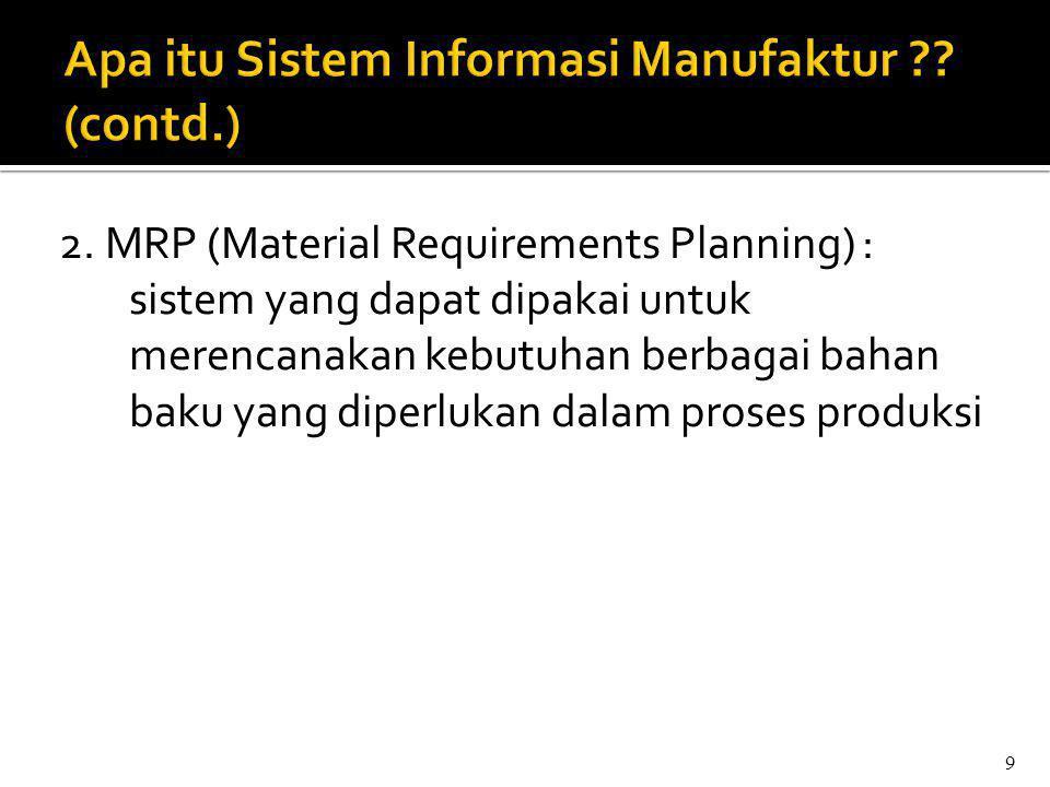2. MRP (Material Requirements Planning) : sistem yang dapat dipakai untuk merencanakan kebutuhan berbagai bahan baku yang diperlukan dalam proses prod