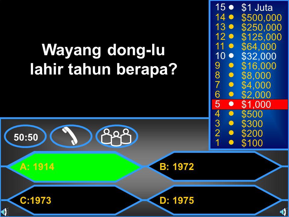 A: 1914 C:1973 B: 1972 D: 1975 50:50 15 14 13 12 11 10 9 8 7 6 5 4 3 2 1 $1 Juta $500,000 $250,000 $125,000 $64,000 $32,000 $16,000 $8,000 $4,000 $2,000 $1,000 $500 $300 $200 $100 Wayang dong-lu lahir tahun berapa
